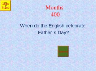 Months 400 When do the English celebrate Father' s Day? Answer Game Board
