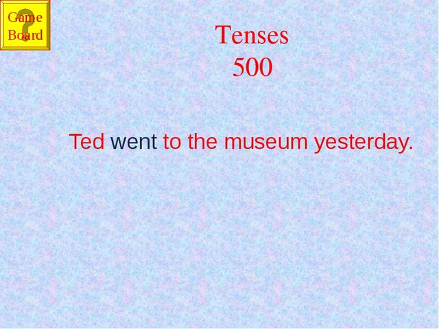 Tenses 500 Ted went to the museum yesterday. Game Board