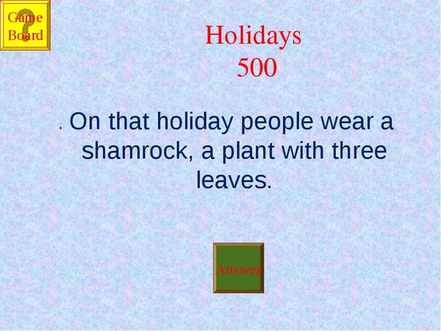 Holidays 500 . On that holiday people wear a shamrock, a plant with three lea...