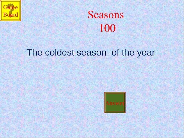 Seasons 100 Answer The coldest season of the year Game Board