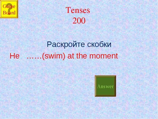 Tenses 200 Раскройте скобки He ……(swim) at the moment Answer Game Board