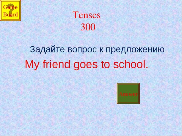 Tenses 300 Задайте вопрос к предложению My friend goes to school. Answer Game...