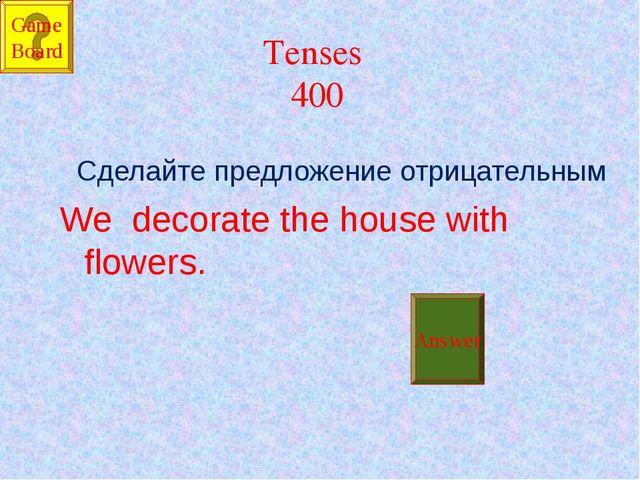 Tenses 400 Сделайте предложение отрицательным We decorate the house with flow...