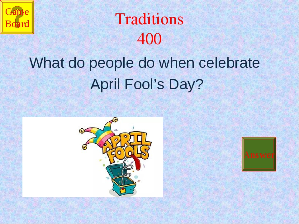 Traditions 400 What do people do when celebrate April Fool's Day?  Answer Ga...