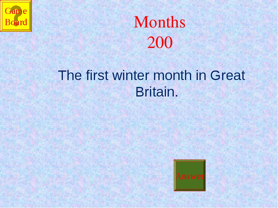 Months 200 The first winter month in Great Britain. Answer Game Board