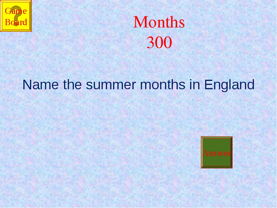 Months 300 Name the summer months in England Answer Game Board