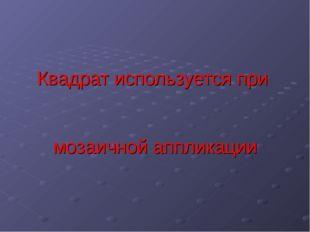 Квадрат используется при мозаичной аппликации