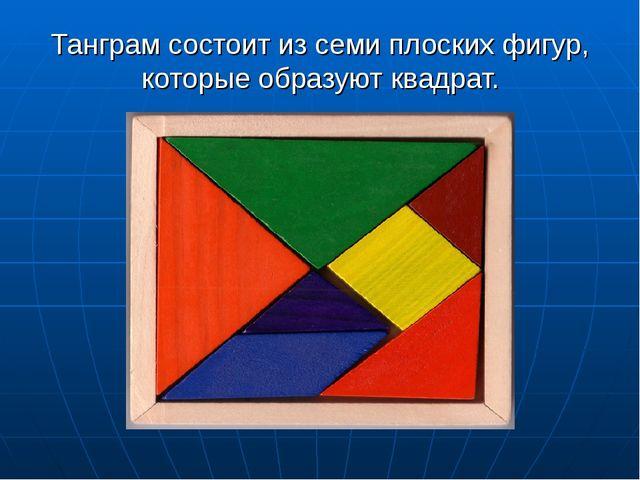Танграм состоит из семи плоских фигур, которые образуют квадрат.