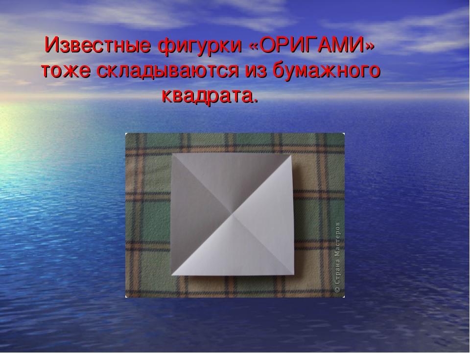 Известные фигурки «ОРИГАМИ» тоже складываются из бумажного квадрата.