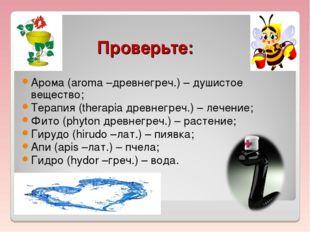 Проверьте: Арома (aroma –древнегреч.) – душистое вещество; Терапия (therapia