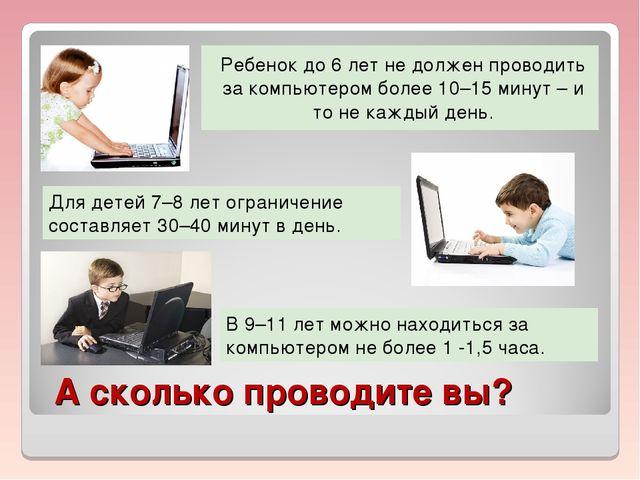 А сколько проводите вы? Ребенок до 6 лет не должен проводить за компьютером б...