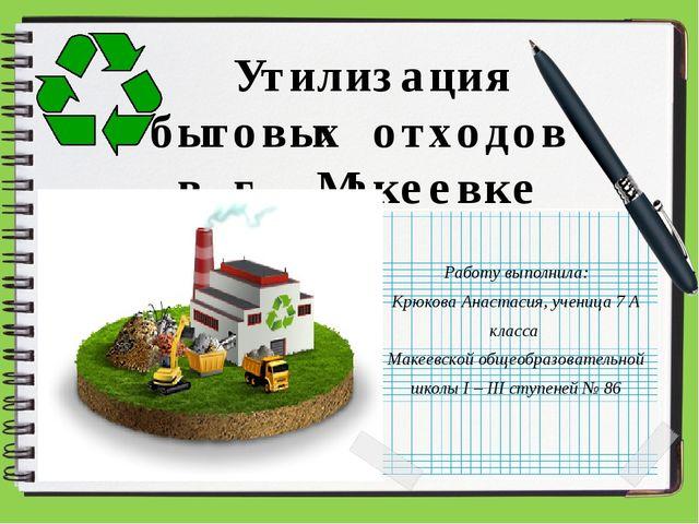 Утилизация бытовых отходов в г. Макеевке Работу выполнила: Крюкова Анастасия...
