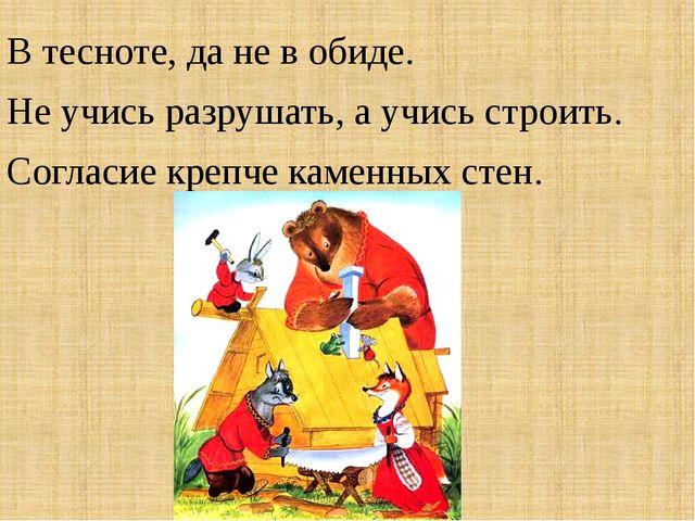 В тесноте, да не в обиде. Не учись разрушать, а учись строить. Согласие крепч...