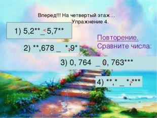 Повторение. Сравните числа: 3) 0, 764 _ 0, 763*** Вперед!!! На четвертый этаж