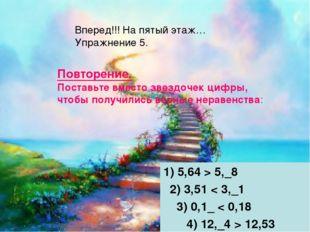 1) 5,64 > 5,_8 2) 3,51 < 3,_1 3) 0,1_ < 0,18 4) 12,_4 > 12,53 Вперед!!! На пя