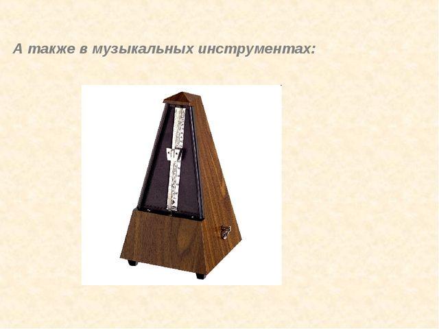 А также в музыкальных инструментах: