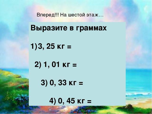 Вперед!!! На шестой этаж… Выразите в граммах 3, 25 кг = 2) 1, 01 кг = 3) 0, 3...