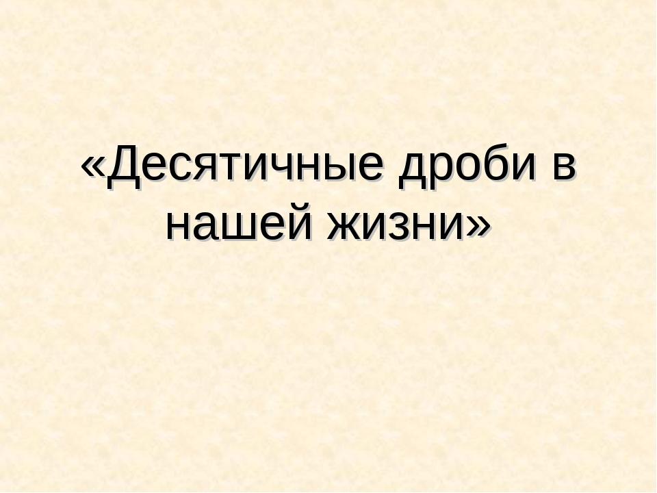«Десятичные дроби в нашей жизни»