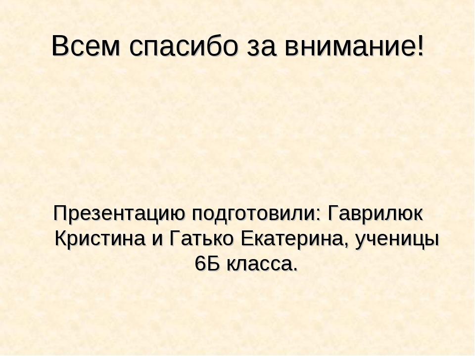 Всем спасибо за внимание! Презентацию подготовили: Гаврилюк Кристина и Гатько...