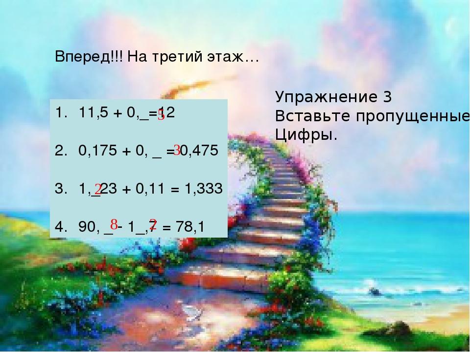 Вперед!!! На третий этаж… Упражнение 3 Вставьте пропущенные Цифры. 11,5 + 0,_...