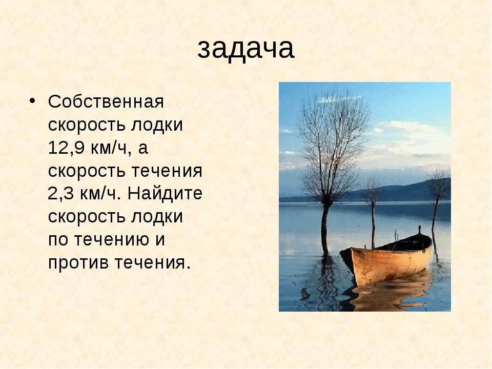 задача Собственная скорость лодки 12,9 км/ч, а скорость течения 2,3 км/ч. Най...