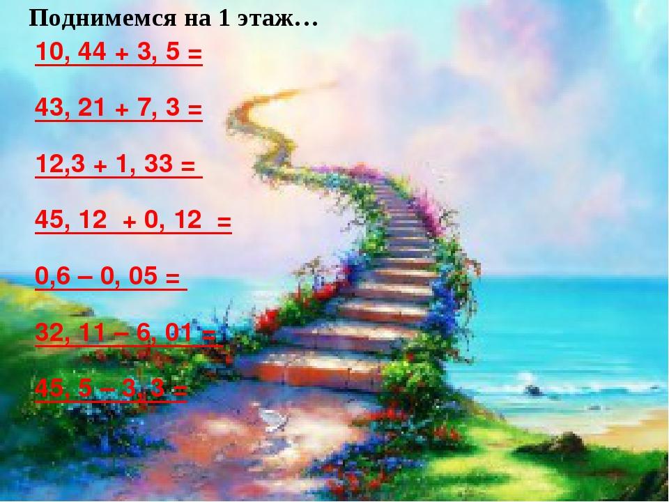 10, 44 + 3, 5 = 43, 21 + 7, 3 = 12,3 + 1, 33 = 45, 12 + 0, 12 = 0,6 – 0, 05 =...