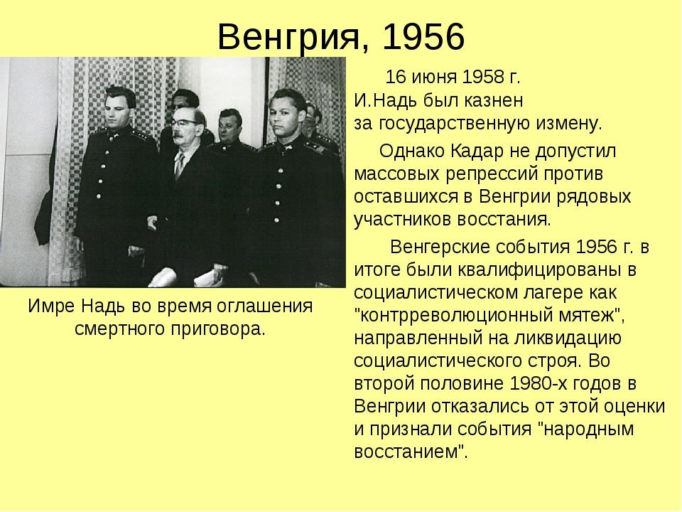 Венгрия, 1956 16 июня 1958 г. И.Надь был казнен за государственную измену. Од...
