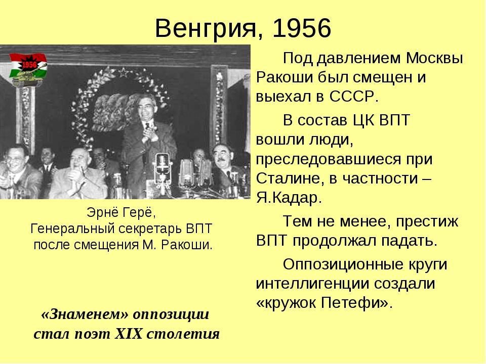 Венгрия, 1956 Под давлением Москвы Ракоши был смещен и выехал в СССР. В соста...