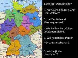 1.Wo liegt Deutschland? 2. An welche Länder grenzt Deutschland? 3. Hat Deutsc