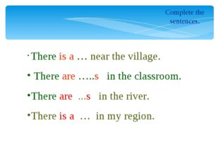 Complete the sentences. There is a … near the village. There are …..s in the