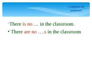 Complete the sentences. There is no … in the сlassroom. There are no ….s in t