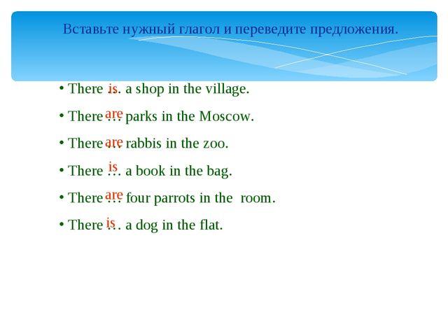 Вставьте нужный глагол и переведите предложения. There … a shop in the villag...