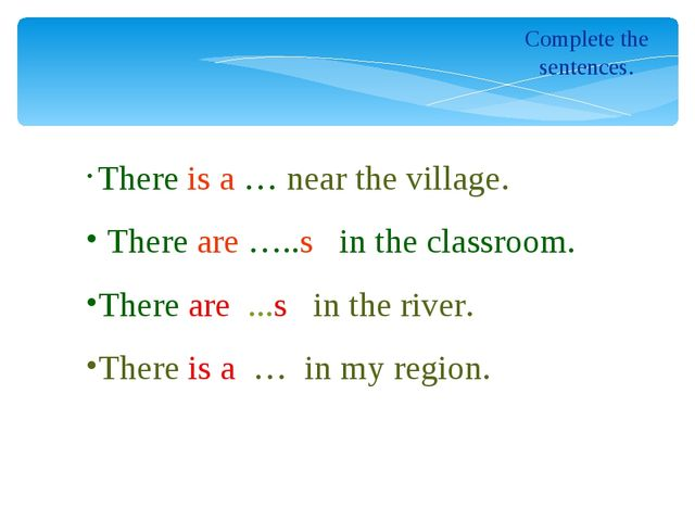 Complete the sentences. There is a … near the village. There are …..s in the...
