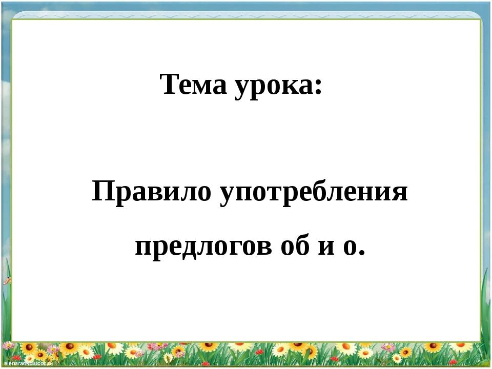 Тема урока: Правило употребления предлогов об и о.