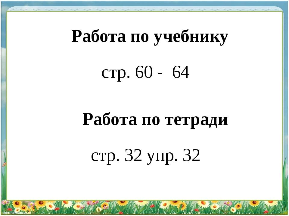 Работа по тетради стр. 32 упр. 32 Работа по учебнику стр. 60 - 64