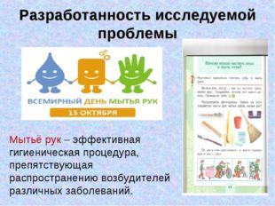Разработанность исследуемой проблемы Мытьё рук – эффективная гигиеническая пр