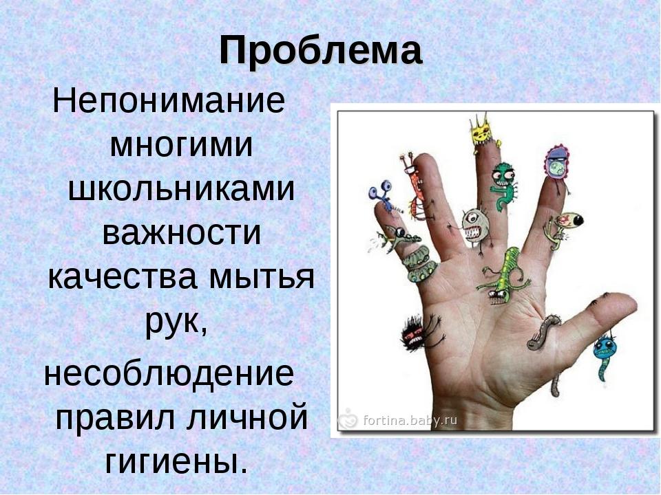 Проблема Непонимание многими школьниками важности качества мытья рук, несоблю...