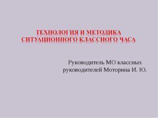 Руководитель МО классных руководителей Моторина И. Ю.