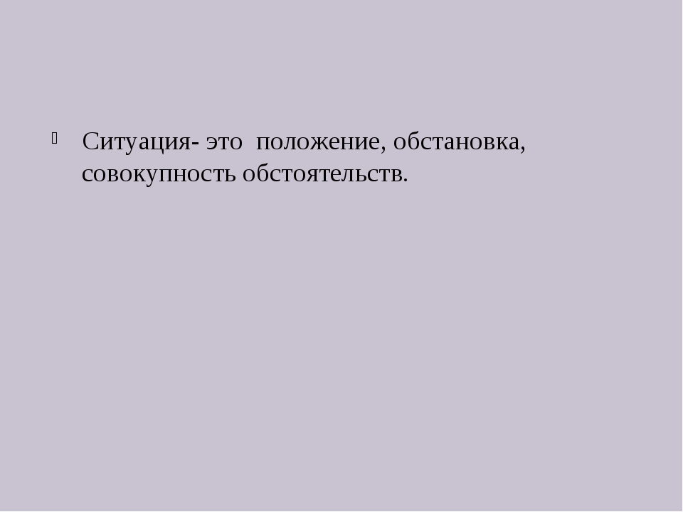 Ситуация- это положение, обстановка, совокупность обстоятельств.