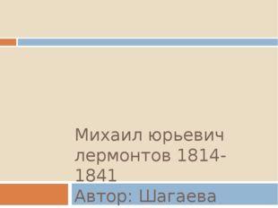 Михаил юрьевич лермонтов 1814-1841 Автор: Шагаева Нарида, 9В класс