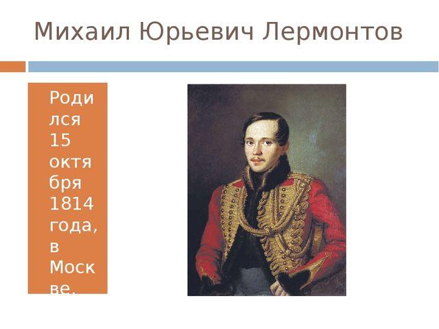 Михаил Юрьевич Лермонтов Родился 15 октября 1814 года, в Москве.