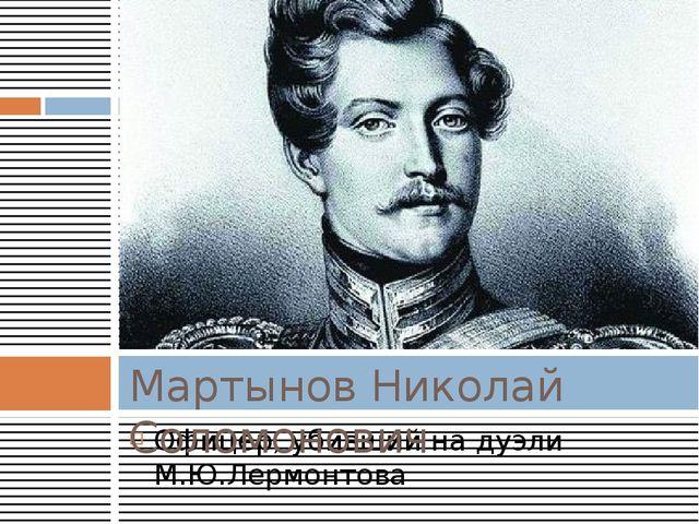 Офицер, убивший на дуэли М.Ю.Лермонтова Мартынов Николай Соломонович