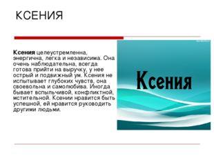 КСЕНИЯ Ксения целеустремленна, энергична, легка и независима. Она очень наблю