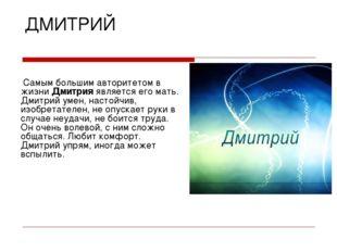 ДМИТРИЙ Самым большим авторитетом в жизни Дмитрия является его мать. Дмитрий