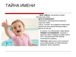 ТАЙНА ИМЕНИ Цель работы: изучение истории белорусских имён. Задачи исследован