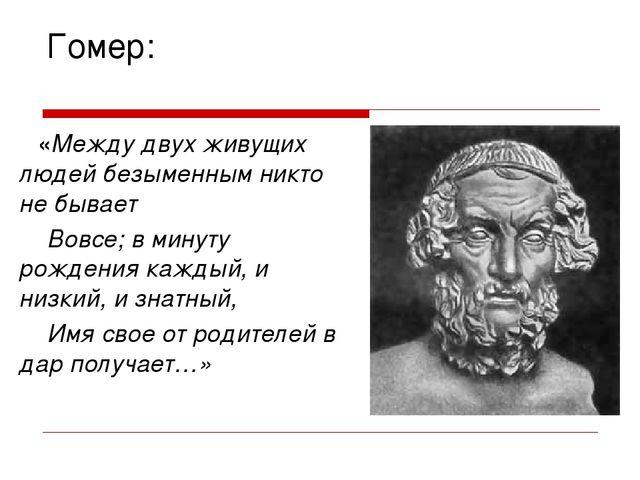 Гомер: «Между двух живущих людей безыменным никто не бывает Вовсе; в минуту р...