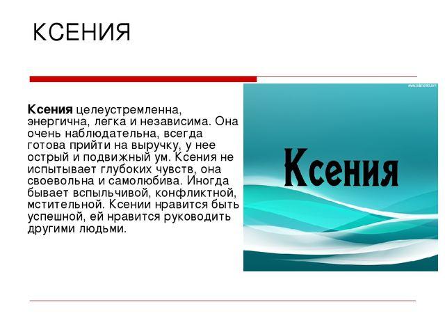 КСЕНИЯ Ксения целеустремленна, энергична, легка и независима. Она очень наблю...