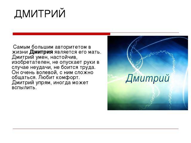 ДМИТРИЙ Самым большим авторитетом в жизни Дмитрия является его мать. Дмитрий...