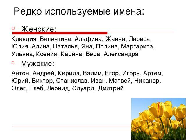 Редко используемые имена: Женские: Клавдия, Валентина, Альфина, Жанна, Лариса...