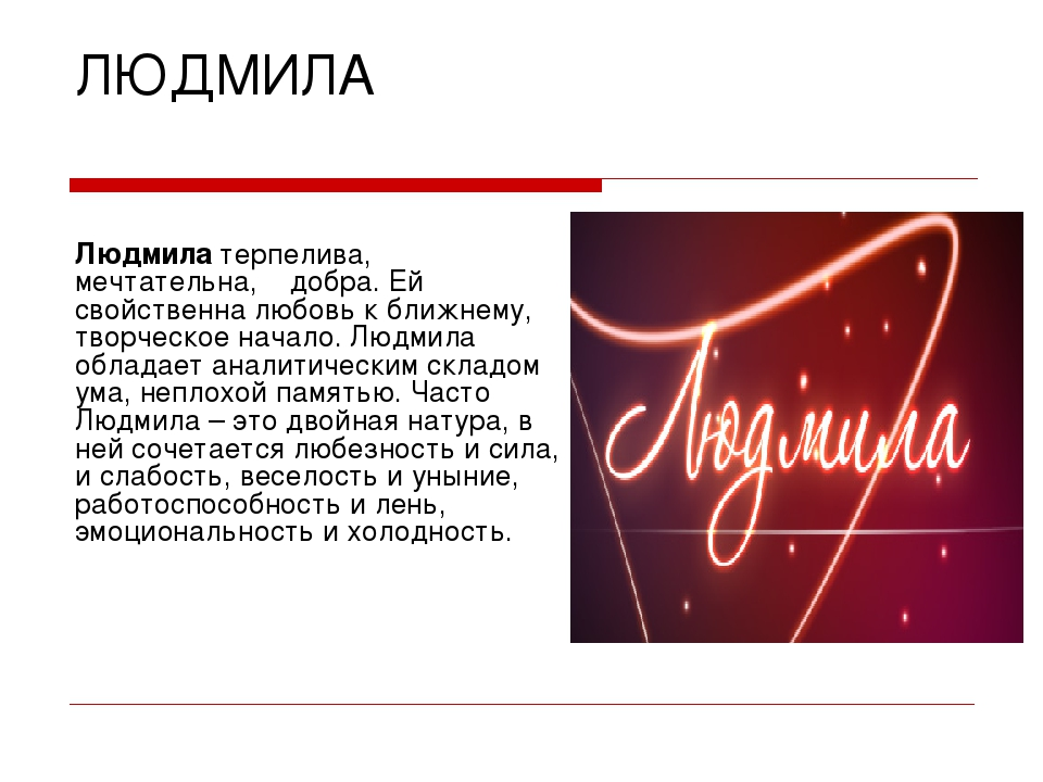 ЛЮДМИЛА Людмила терпелива, мечтательна, добра. Ей свойственна любовь к ближне...
